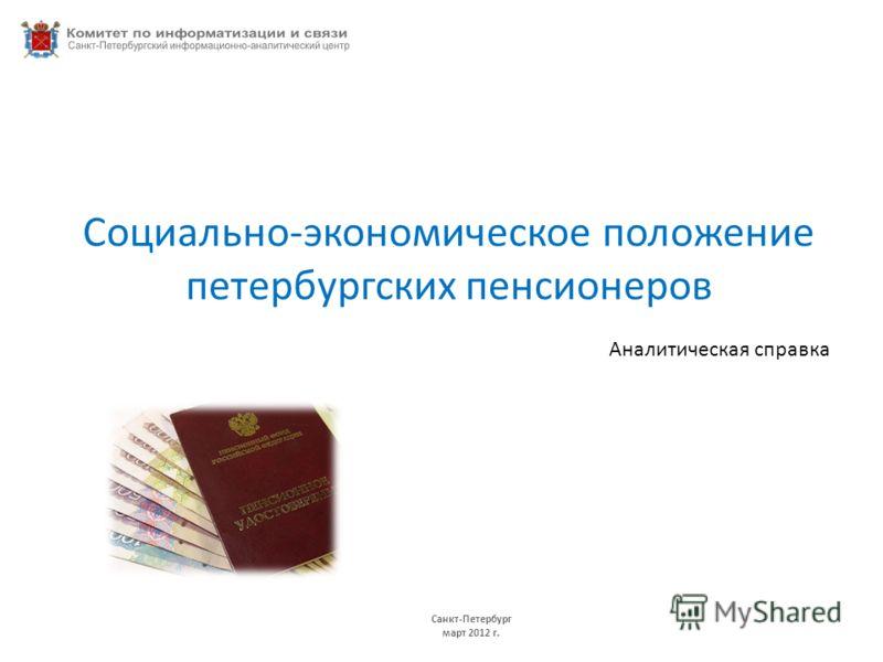 Социально-экономическое положение петербургских пенсионеров Аналитическая справка Санкт-Петербург июнь 2009 г. Санкт-Петербург март 2012 г.