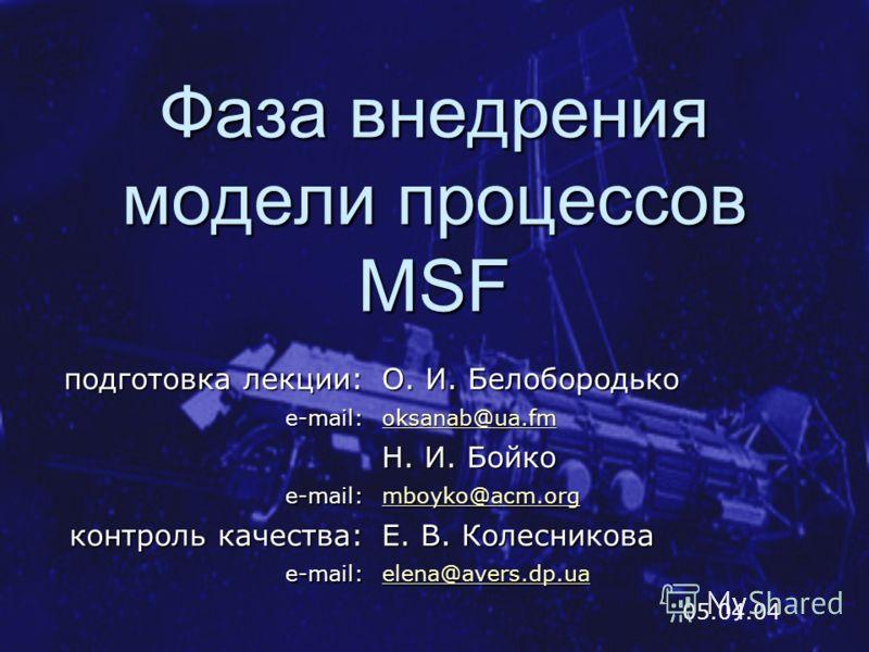Фаза внедрения модели процессов MSF 05.04.04 подготовка лекции: О. И. Белобородько e-mail: oksanab@ua.fm Н. И. Бойко e-mail: mboyko@acm.org контроль качества: Е. В. Колесникова e-mail: elena@avers.dp.ua elena@avers.dp.ua