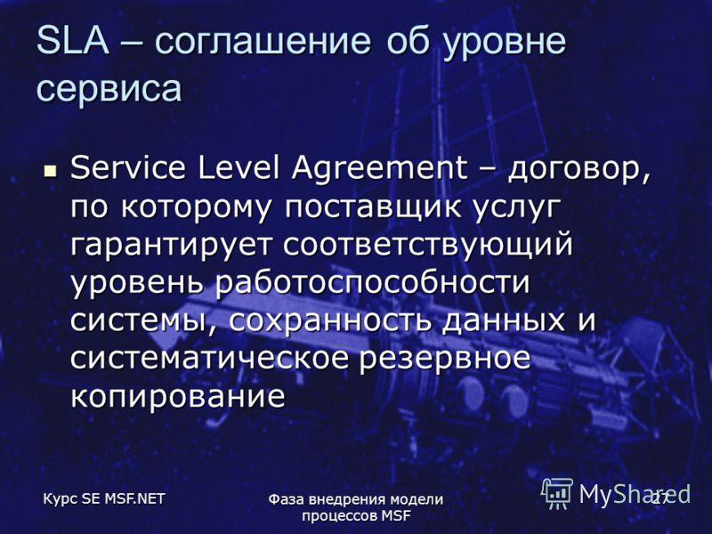 Курс SE MSF.NET Фаза внедрения модели процессов MSF 27 SLA – соглашение об уровне сервиса Service Level Agreement – договор, по которому поставщик услуг гарантирует соответствующий уровень работоспособности системы, сохранность данных и систематическ