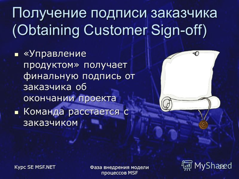 Курс SE MSF.NET Фаза внедрения модели процессов MSF 35 Получение подписи заказчика (Obtaining Customer Sign-off) «Управление продуктом» получает финальную подпись от заказчика об окончании проекта «Управление продуктом» получает финальную подпись от