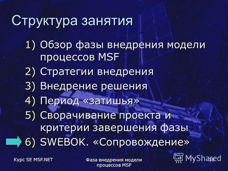 Курс SE MSF.NET Фаза внедрения модели процессов MSF 38 Структура занятия 1)Обзор фазы внедрения модели процессов MSF 2)Стратегии внедрения 3)Внедрение решения 4)Период «затишья» 5)Сворачивание проекта и критерии завершения фазы 6)SWEBOK. «Сопровожден