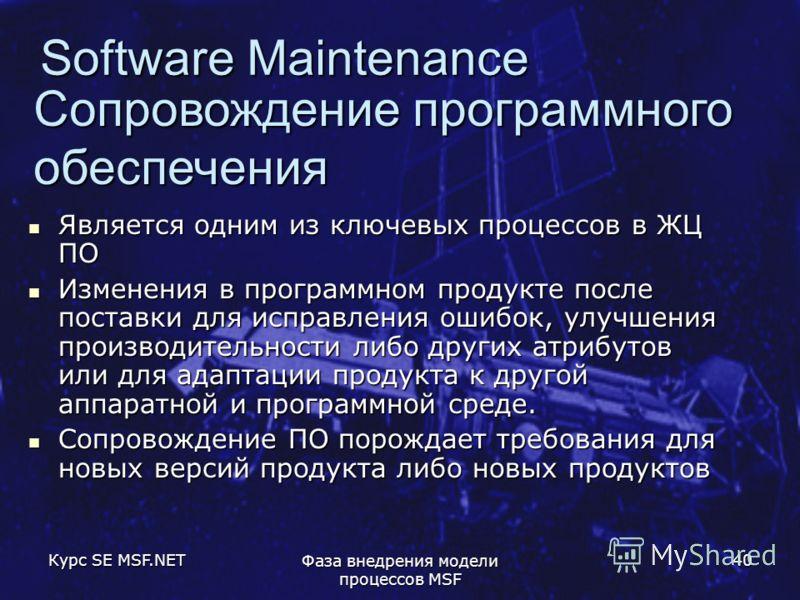 Курс SE MSF.NET Фаза внедрения модели процессов MSF 40 Software Maintenance Сопровождение программного обеспечения Является одним из ключевых процессов в ЖЦ ПО Является одним из ключевых процессов в ЖЦ ПО Изменения в программном продукте после постав