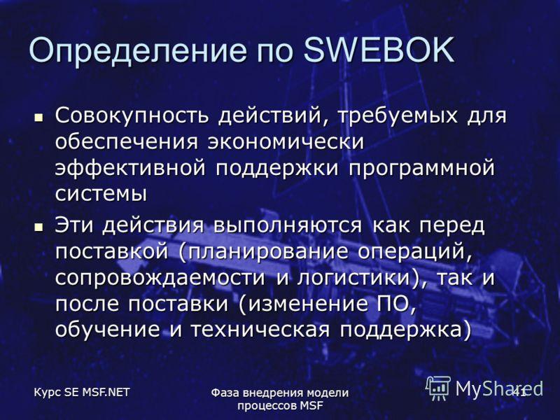 Курс SE MSF.NET Фаза внедрения модели процессов MSF 41 Определение по SWEBOK Совокупность действий, требуемых для обеспечения экономически эффективной поддержки программной системы Совокупность действий, требуемых для обеспечения экономически эффекти