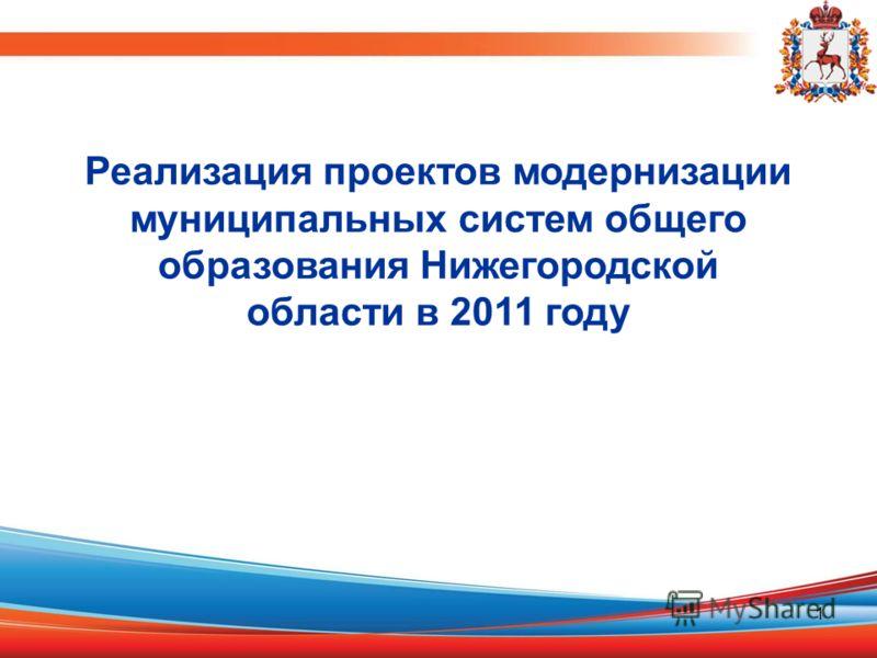 1 Реализация проектов модернизации муниципальных систем общего образования Нижегородской области в 2011 году