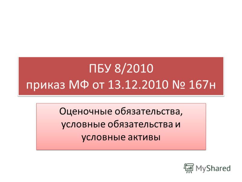 ПБУ 8/2010 приказ МФ от 13.12.2010 167н Оценочные обязательства, условные обязательства и условные активы
