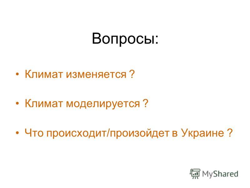 Вопросы: Климат изменяется ? Климат моделируется ? Что происходит/произойдет в Украине ?