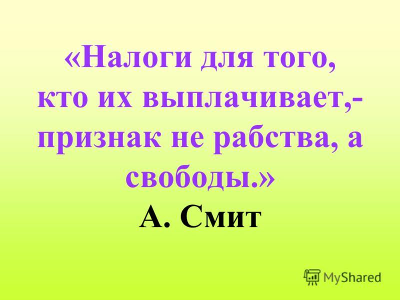«Налоги для того, кто их выплачивает,- признак не рабства, а свободы.» А. Смит