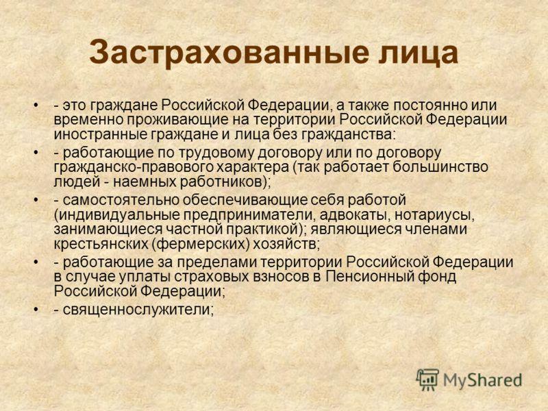 Застрахованные лица - это граждане Российской Федерации, а также постоянно или временно проживающие на территории Российской Федерации иностранные граждане и лица без гражданства: - работающие по трудовому договору или по договору гражданско-правовог