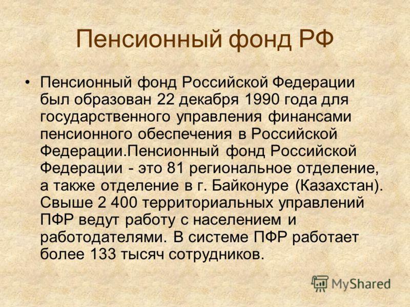 Пенсионный фонд РФ Пенсионный фонд Российской Федерации был образован 22 декабря 1990 года для государственного управления финансами пенсионного обеспечения в Российской Федерации.Пенсионный фонд Российской Федерации - это 81 региональное отделение,