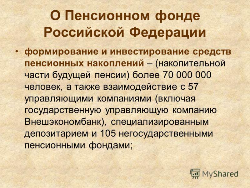 О Пенсионном фонде Российской Федерации формирование и инвестирование средств пенсионных накоплений – (накопительной части будущей пенсии) более 70 000 000 человек, а также взаимодействие с 57 управляющими компаниями (включая государственную управляю