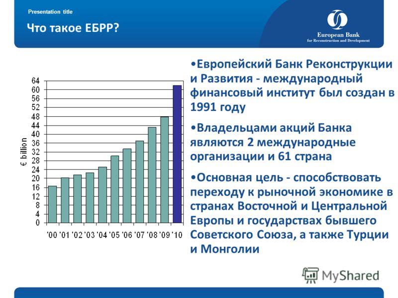 Presentation title Что такое ЕБРР? Европейский Банк Реконструкции и Развития - международный финансовый институт был создан в 1991 году Владельцами акций Банка являются 2 международные организации и 61 страна Основная цель - способствовать переходу к