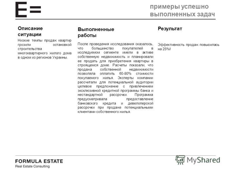 Описание ситуации Низкие темпы продаж квартир грозили остановкой строительства многоквартирного жилого дома в одном из регионов Украины. Выполненные работы Результат После проведения исследования оказалось, что большинство покупателей в исследуемом с
