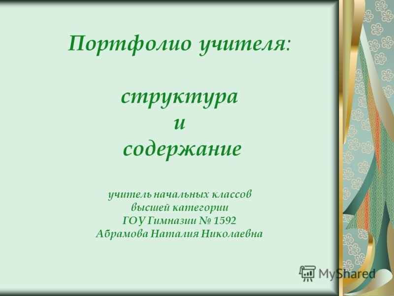 Портфолио учителя : структура и содержание учитель начальных классов высшей категории ГОУ Гимназии 1592 Абрамова Наталия Николаевна