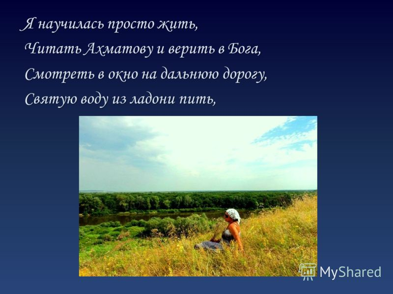 Я научилась просто жить, Читать Ахматову и верить в Бога, Смотреть в окно на дальнюю дорогу, Святую воду из ладони пить,