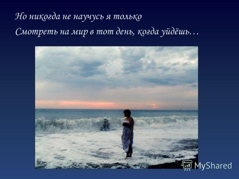 Но никогда не научусь я только Смотреть на мир в тот день, когда уйдёшь…