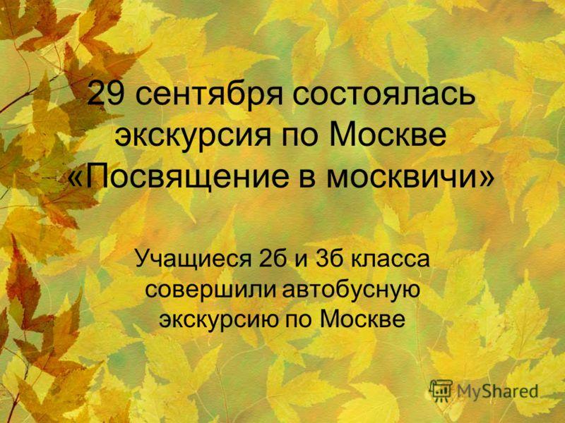 29 сентября состоялась экскурсия по Москве «Посвящение в москвичи» Учащиеся 2б и 3б класса совершили автобусную экскурсию по Москве