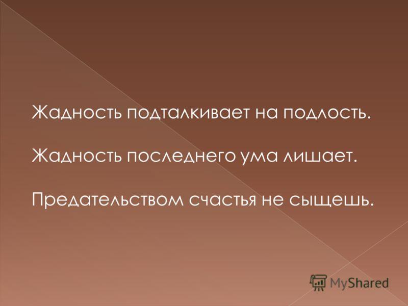 Жадность подталкивает на подлость. Жадность последнего ума лишает. Предательством счастья не сыщешь.