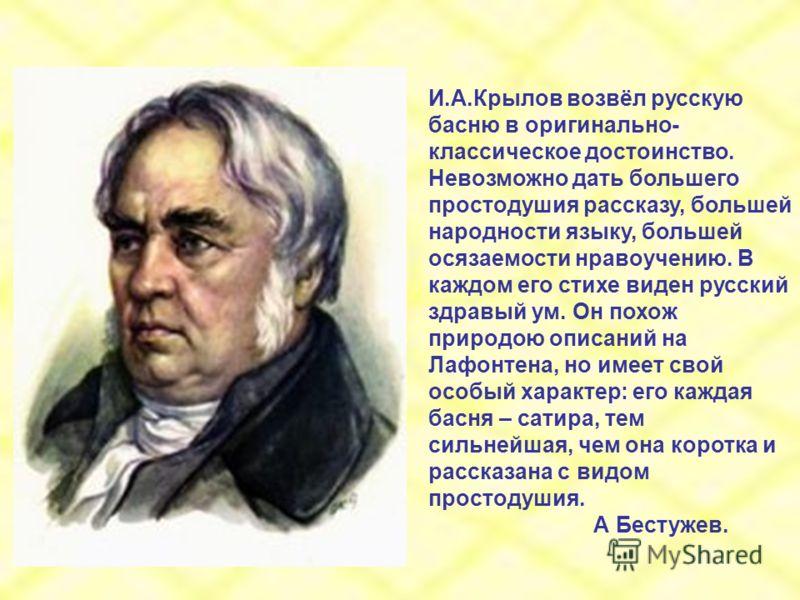 И.А.Крылов возвёл русскую басню в оригинально- классическое достоинство. Невозможно дать большего простодушия рассказу, большей народности языку, большей осязаемости нравоучению. В каждом его стихе виден русский здравый ум. Он похож природою описаний