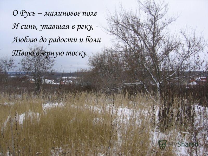 О Русь – малиновое поле И синь, упавшая в реку, - Люблю до радости и боли Твою озерную тоску.