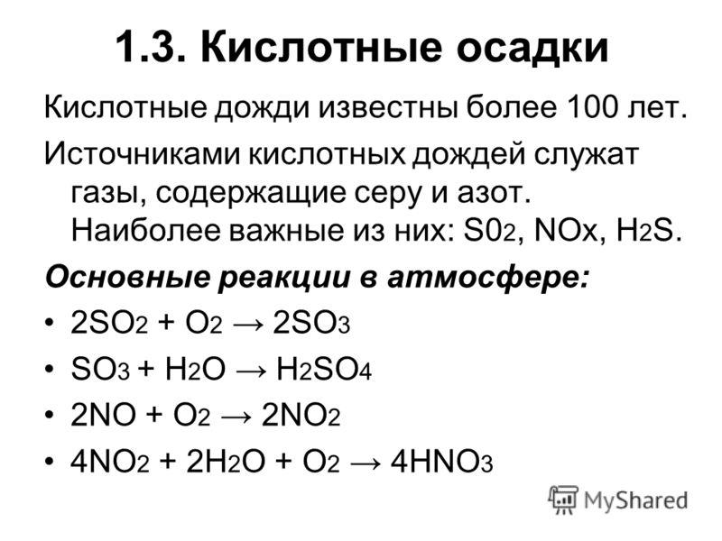 1.3. Кислотные осадки Кислотные дожди известны более 100 лет. Источниками кислотных дождей служат газы, содержащие серу и азот. Наиболее важные из них: S0 2, NOx, H 2 S. Основные реакции в атмосфере: 2SO 2 + O 2 2SO 3 SO 3 + H 2 O H 2 SO 4 2NO + O 2