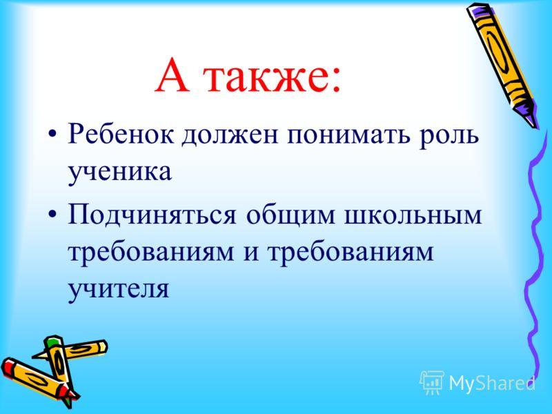 А также: Ребенок должен понимать роль ученика Подчиняться общим школьным требованиям и требованиям учителя