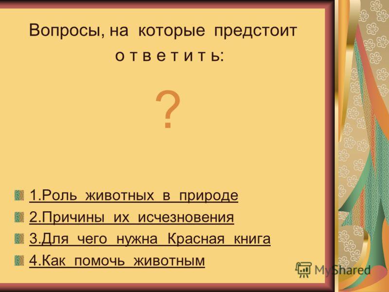 Какова роль животных Вопросы, на которые предстоит о т в е т и т ь: ? 1.Роль животных в природе 2.Причины их исчезновения 3.Для чего нужна Красная книга 4.Как помочь животным