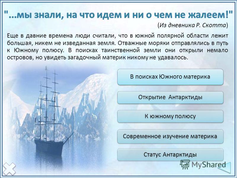 Еще в давние времена люди считали, что в южной полярной области лежит большая, никем не изведанная земля. Отважные моряки отправлялись в путь к Южному полюсу. В поисках таинственной земли они открыли немало островов, но увидеть загадочный материк ник