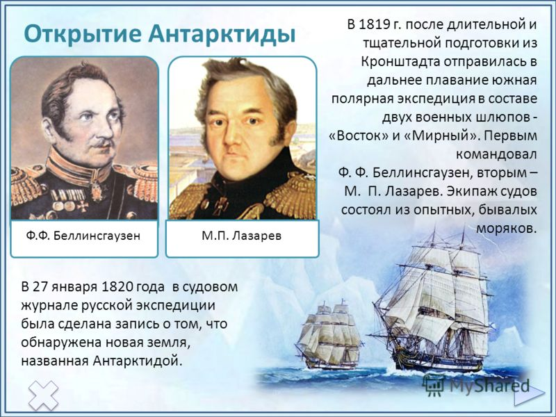 В 27 января 1820 года в судовом журнале русской экспедиции была сделана запись о том, что обнаружена новая земля, названная Антарктидой. Ф.Ф. БеллинсгаузенМ.П. Лазарев В 1819 г. после длительной и тщательной подготовки из Кронштадта отправилась в дал