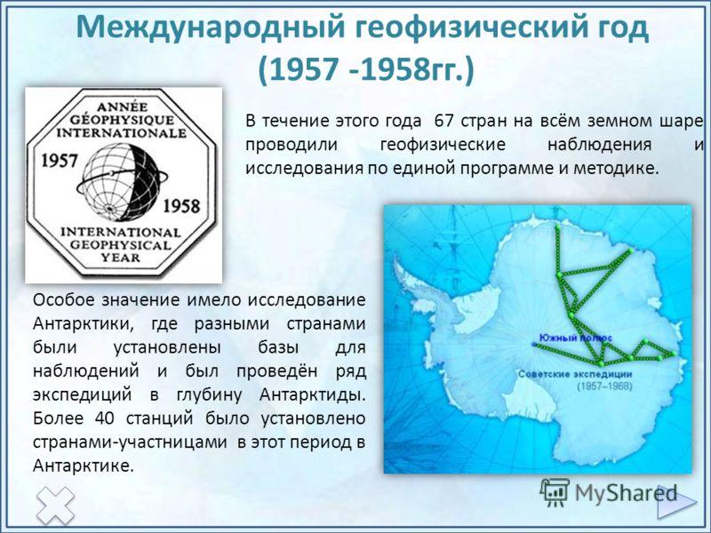 В течение этого года 67 стран на всём земном шаре проводили геофизические наблюдения и исследования по единой программе и методике. Особое значение имело исследование Антарктики, где разными странами были установлены базы для наблюдений и был проведё