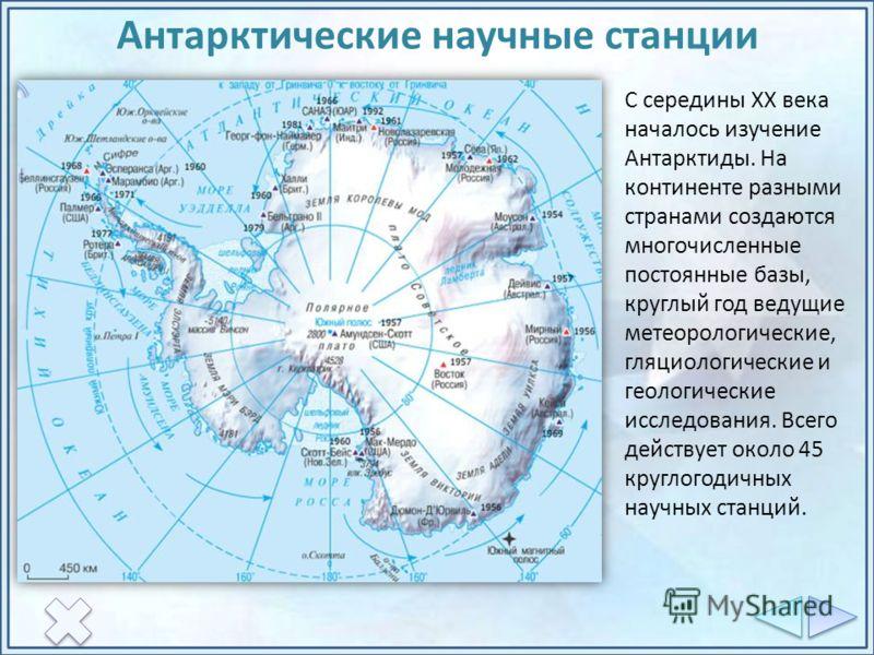 Антарктические научные станции С середины XX века началось изучение Антарктиды. На континенте разными странами создаются многочисленные постоянные базы, круглый год ведущие метеорологические, гляциологические и геологические исследования. Всего дейст