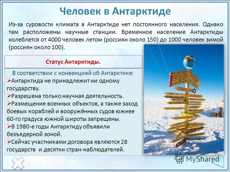 Из-за суровости климата в Антарктиде нет постоянного населения. Однако там расположены научные станции. Временное население Антарктиды колеблется от 4000 человек летом (россиян около 150) до 1000 человек зимой (россиян около 100). В соответствии с ко