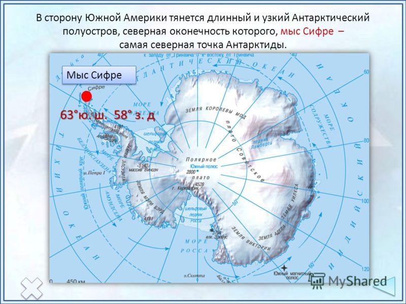 Мыс Сифре 63°ю. ш. 58° з. д В сторону Южной Америки тянется длинный и узкий Антарктический полуостров, северная оконечность которого, мыс Сифре – самая северная точка Антарктиды.