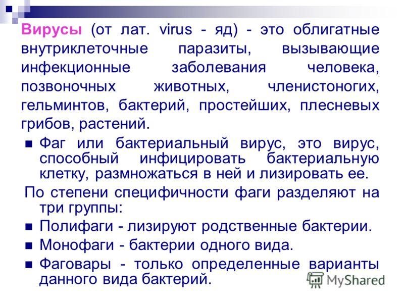 Вирусы (от лат. virus - яд) - это облигатные внутриклеточные паразиты, вызывающие инфекционные заболевания человека, позвоночных животных, членистоногих, гельминтов, бактерий, простейших, плесневых грибов, растений. Фаг или бактериальный вирус, это в