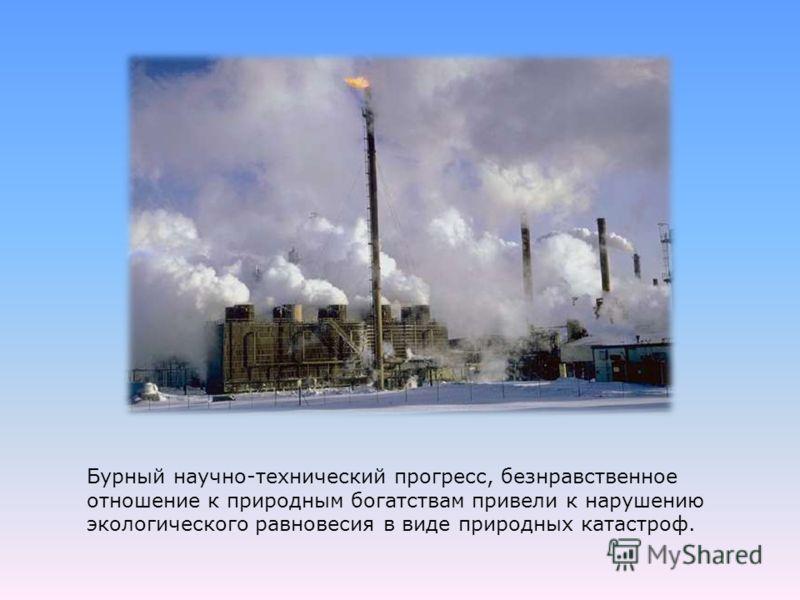 Бурный научно-технический прогресс, безнравственное отношение к природным богатствам привели к нарушению экологического равновесия в виде природных катастроф.