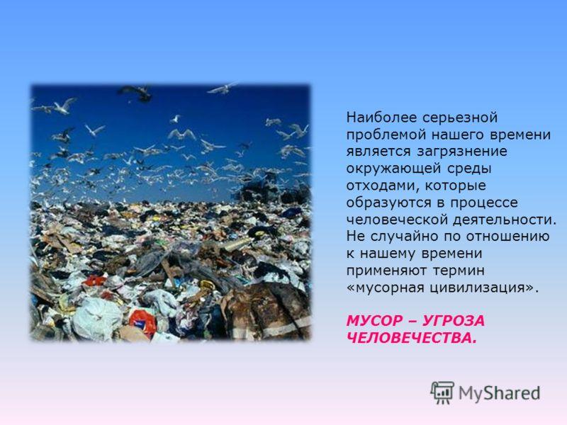 Наиболее серьезной проблемой нашего времени является загрязнение окружающей среды отходами, которые образуются в процессе человеческой деятельности. Не случайно по отношению к нашему времени применяют термин «мусорная цивилизация». МУСОР – УГРОЗА ЧЕЛ