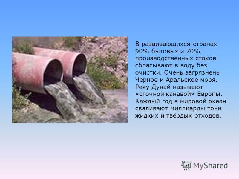 В развивающихся странах 90% бытовых и 70% производственных стоков сбрасывают в воду без очистки. Очень загрязнены Черное и Аральское моря. Реку Дунай называют «сточной канавой» Европы. Каждый год в мировой океан сваливают миллиарды тонн жидких и твёр