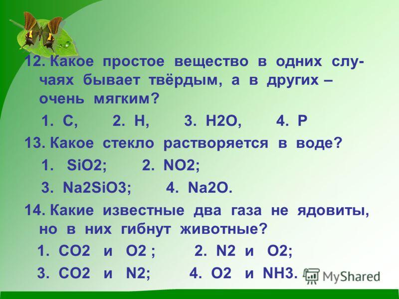 12. Какое простое вещество в одних слу- чаях бывает твёрдым, а в других – очень мягким? 1. С, 2. Н, 3. Н2О, 4. Р 13. Какое стекло растворяется в воде? 1. SiO2; 2. NO2; 3. Na2SiO3; 4. Na2O. 14. Какие известные два газа не ядовиты, но в них гибнут живо