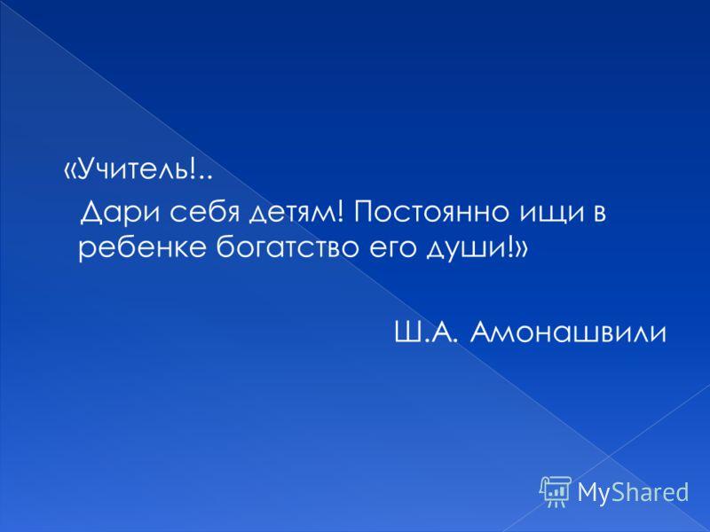 «Учитель!.. Дари себя детям! Постоянно ищи в ребенке богатство его души!» Ш.А. Амонашвили