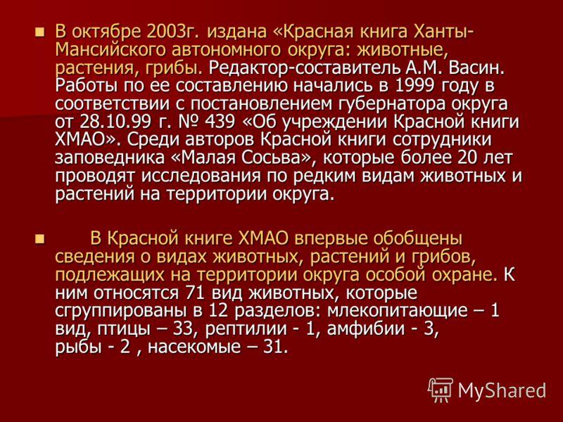 В октябре 2003г. издана «Красная книга Ханты- Мансийского автономного округа: животные, растения, грибы. Редактор-составитель А.М. Васин. Работы по ее составлению начались в 1999 году в соответствии с постановлением губернатора округа от 28.10.99 г.