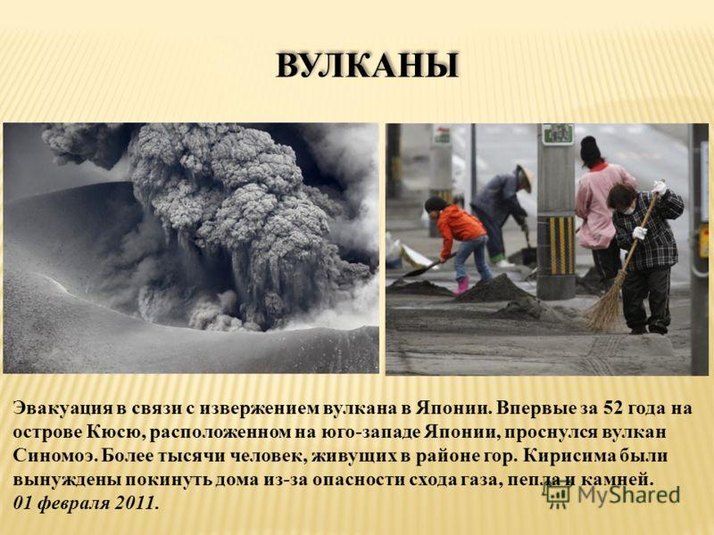 ВУЛКАНЫ Эвакуация в связи с извержением вулкана в Японии. Впервые за 52 года на острове Кюсю, расположенном на юго-западе Японии, проснулся вулкан Синомоэ. Более тысячи человек, живущих в районе гор. Кирисима были вынуждены покинуть дома из-за опасно