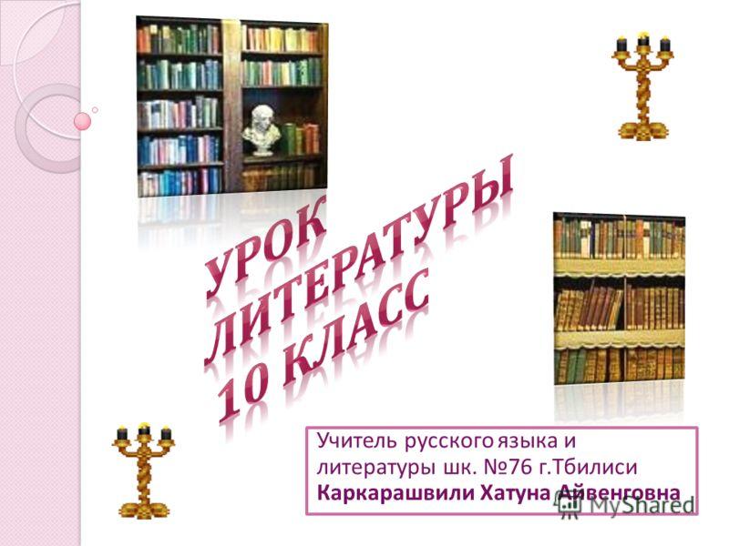 Учитель русского языка и литературы шк. 76 г. Тбилиси Каркарашвили Хатуна Айвенговна