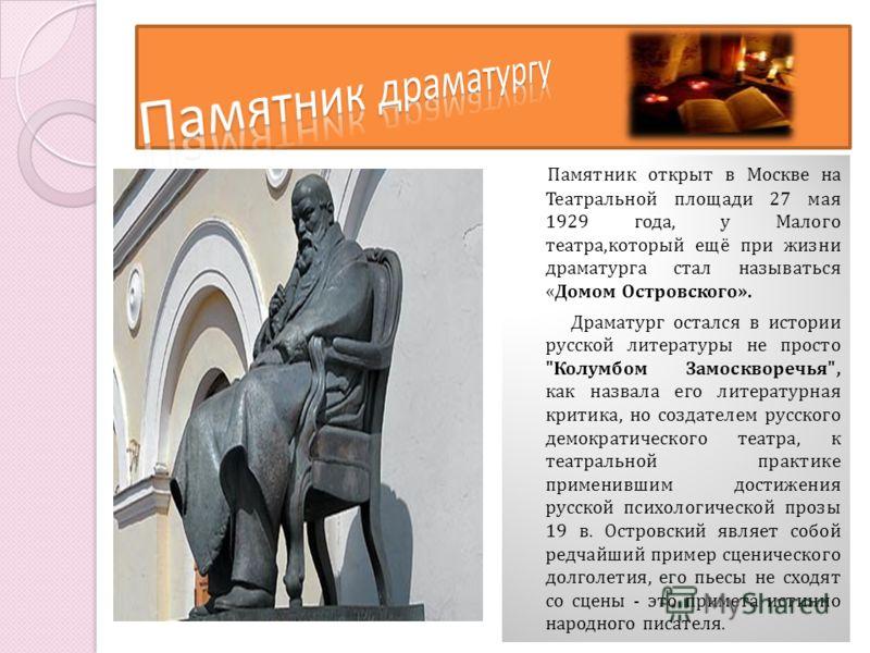 Памятник открыт в Москве на Театральной площади 27 мая 1929 года, у Малого театра,который ещё при жизни драматурга стал называться « Домом Островского». Драматург остался в истории русской литературы не просто