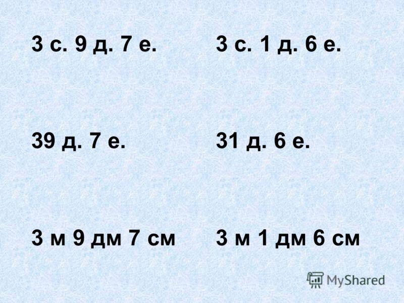 3 с. 9 д. 7 е. 39 д. 7 е. 3 м 9 дм 7 см 3 с. 1 д. 6 е. 31 д. 6 е. 3 м 1 дм 6 см