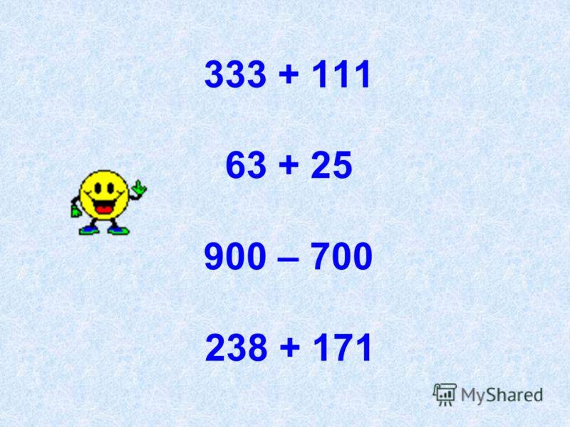 333 + 111 63 + 25 900 – 700 238 + 171