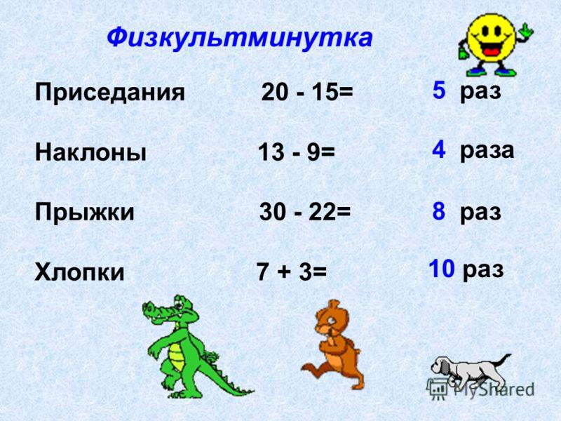 Приседания 20 - 15= Наклоны 13 - 9= Прыжки 30 - 22= Хлопки 7 + 3= Физкультминутка 5 раз 4 раза 8 раз 10 раз