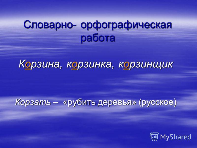 Словарно- орфографическая работа Корзина, корзинка, корзинщик Корзать – «рубить деревья» (русское)