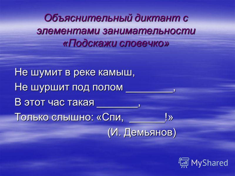 Объяснительный диктант с элементами занимательности «Подскажи словечко» Не шумит в реке камыш, Не шуршит под полом ________, В этот час такая _______, Только слышно: «Спи, ______!» (И. Демьянов) (И. Демьянов)