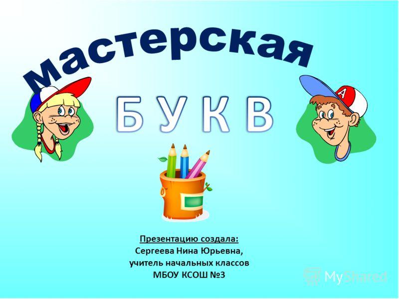 Презентацию создала: Сергеева Нина Юрьевна, учитель начальных классов МБОУ КСОШ 3