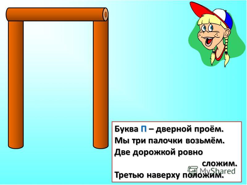 Буква П – дверной проём. Мы три палочки возьмём. Две дорожкой ровно сложим. сложим. Третью наверху положим.
