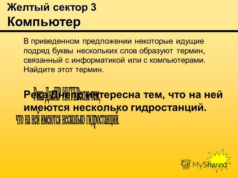 Желтый сектор 3 Компьютер В приведенном предложении некоторые идущие подряд буквы нескольких слов образуют термин, связанный с информатикой или с компьютерами. Найдите этот термин. Река Днепр интересна тем, что на ней имеются несколько гидростанций.